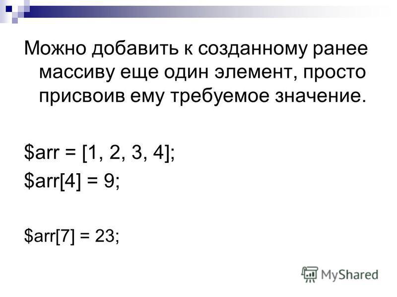 Можно добавить к созданному ранее массиву еще один элемент, просто присвоив ему требуемое значение. $err = [1, 2, 3, 4]; $err[4] = 9; $err[7] = 23;