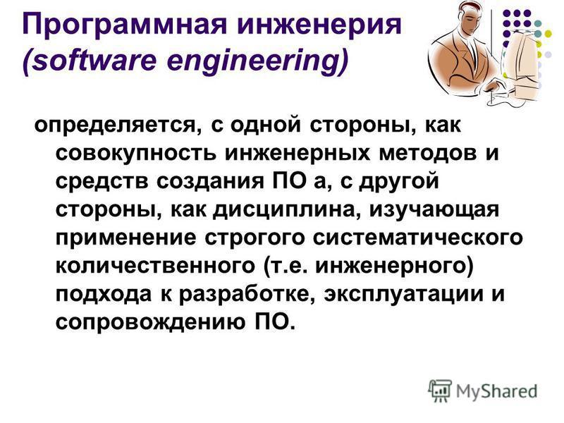 Программная инженерия (software engineering) определяется, с одной стороны, как совокупность инженерных методов и средств создания ПО а, с другой стороны, как дисциплина, изучающая применение строгого систематического количественного (т.е. инженерног