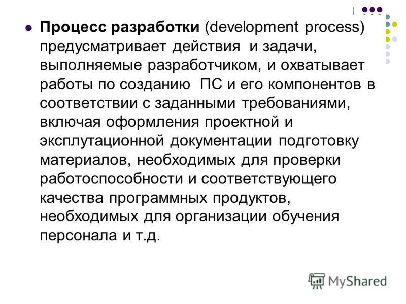 Процесс разработки (development process) предусматривает действия и задачи, выполняемые разработчиком, и охватывает работы по созданию ПС и его компонентов в соответствии с заданными требованиями, включая оформления проектной и эксплуатационной докум