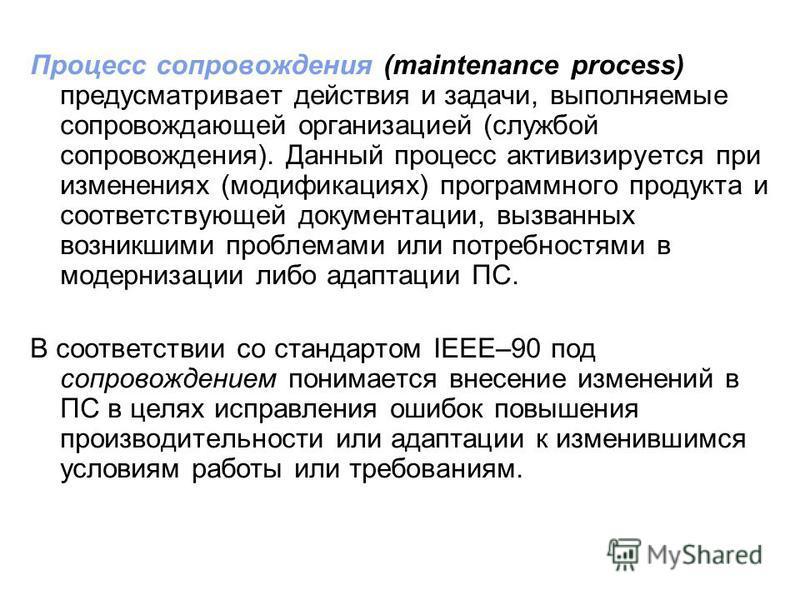 Процесс сопровождения (maintenance process) предусматривает действия и задачи, выполняемые сопровождающей организацией (службой сопровождения). Данный процесс активизируется при изменениях (модификациях) программного продукта и соответствующей докуме