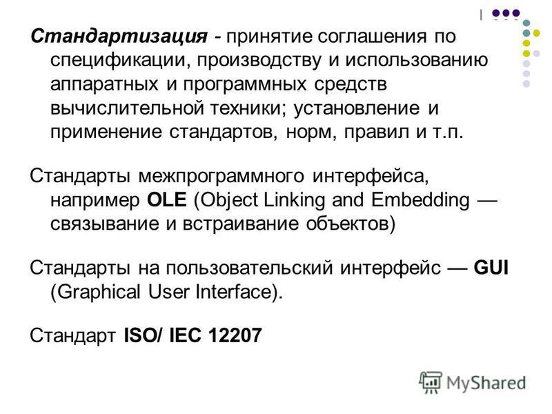 Стандартизация - принятие соглашения по спецификации, производству и использованию аппаратных и программных средств вычислительной техники; установление и применение стандартов, норм, правил и т.п. Стандарты межпрограммного интерфейса, например OLE (
