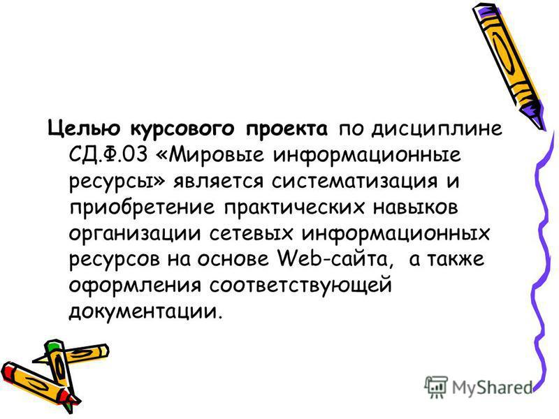 Целью курсового проекта по дисциплине СД.Ф.03 «Мировые информационные ресурсы» является систематизация и приобретение практических навыков организации сетевых информационных ресурсов на основе Web-сайта, а также оформления соответствующей документаци