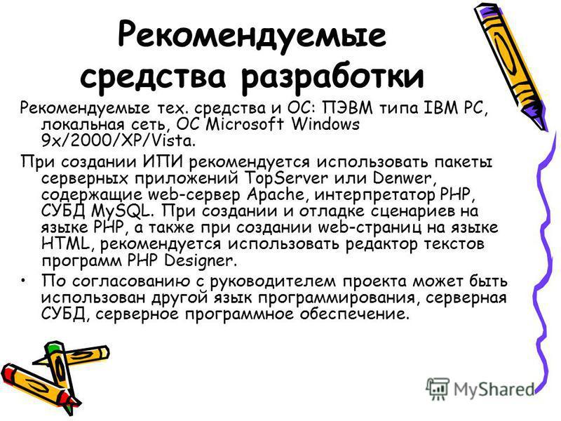 Рекомендуемые средства разработки Рекомендуемые тех. средства и ОС: ПЭВМ типа IBM PC, локальная сеть, ОС Microsoft Windows 9x/2000/XP/Vista. При создании ИПИ рекомендуется использовать пакеты серверных приложений TopServer или Denwer, содержащие web-