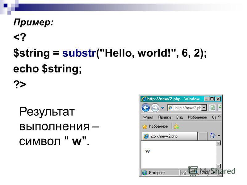Пример: <? $string = substr(Hello, world!, 6, 2); echo $string; ?> Результат выполнения – символ  w.