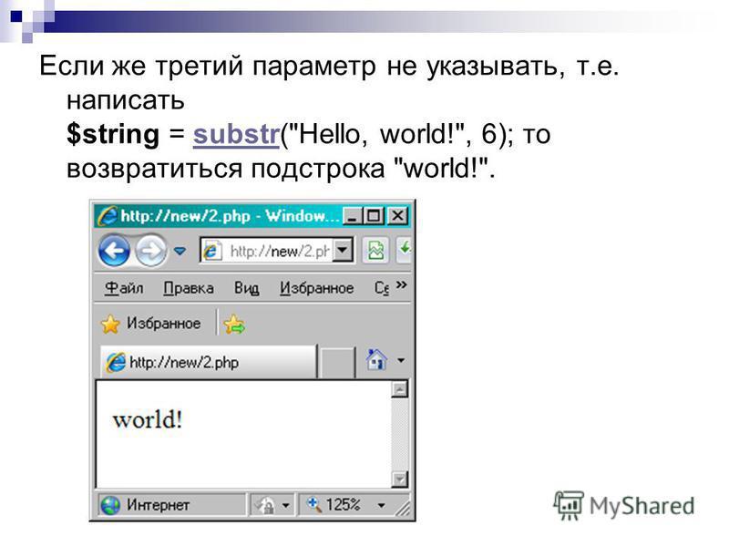 Если же третий параметр не указывать, т.е. написать $string = substr(Hello, world!, 6); то возвратиться подстрока world!.substr