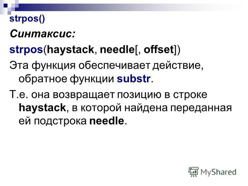 strpos() Синтаксис: strpos(haystack, needle[, offset]) Эта функция обеспечивает действие, обратное функции substr. Т.е. она возвращает позицию в строке haystack, в которой найдена переданная ей подстрока needle.