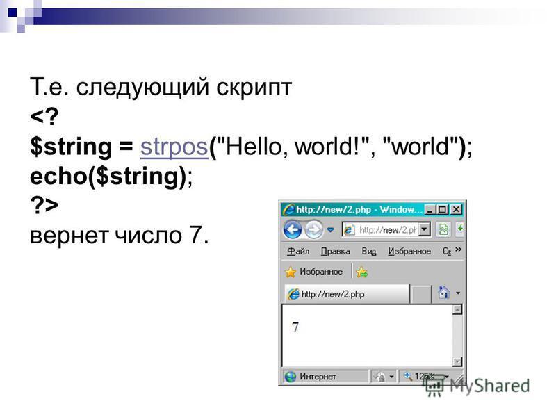 Т.е. следующий скрипт <? $string = strpos(Hello, world!, world); echo($string);strpos ?> вернет число 7.