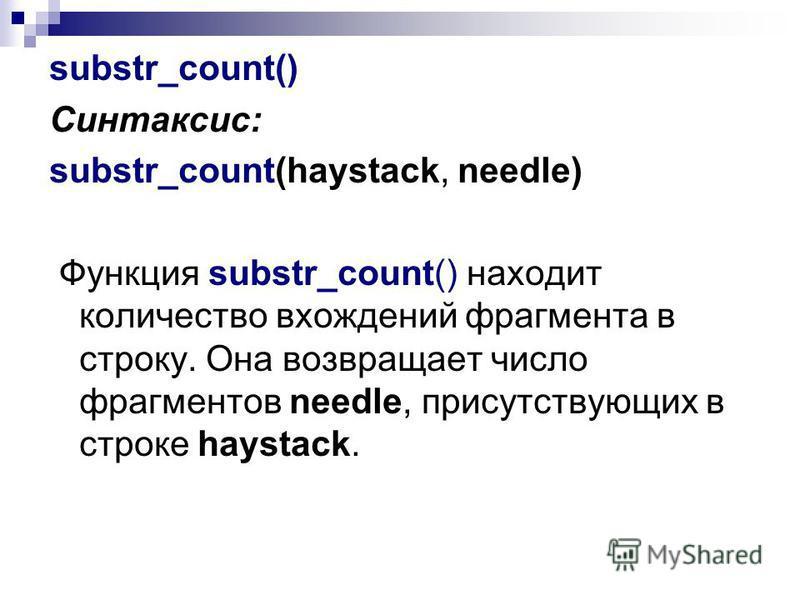 substr_count() Синтаксис: substr_count(haystack, needle) Функция substr_count() находит количество вхождений фрагмента в строку. Она возвращает число фрагментов needle, присутствующих в строке haystack.