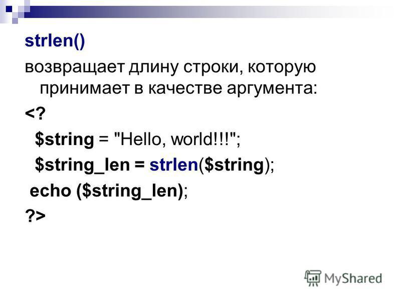 strlen() возвращает длину строки, которую принимает в качестве аргумента: <? $string = Hello, world!!!; $string_len = strlen($string); echo ($string_len); ?>