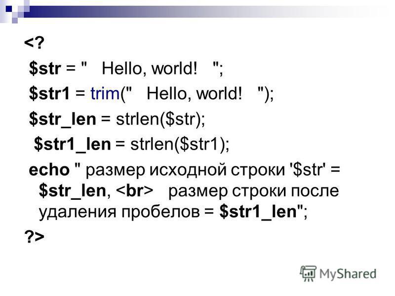<? $str =  Hello, world! ; $str1 = trim( Hello, world! ); $str_len = strlen($str); $str1_len = strlen($str1); echo  размер исходной строки '$str' = $str_len, размер строки после удаления пробелов = $str1_len; ?>