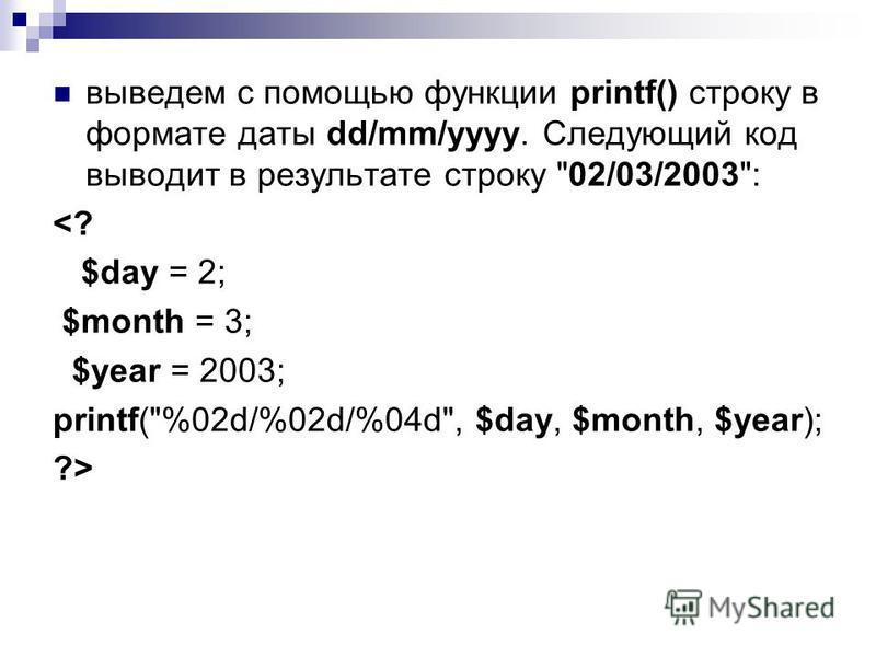 выведем с помощью функции printf() строку в формате даты dd/mm/yyyy. Следующий код выводит в результате строку 02/03/2003: <? $day = 2; $month = 3; $year = 2003; printf(%02d/%02d/%04d, $day, $month, $year); ?>