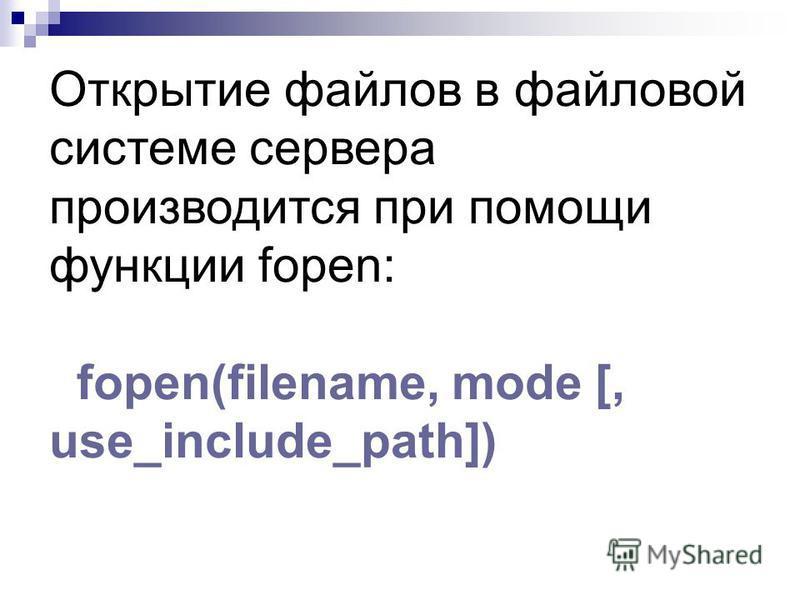 Открытие файлов в файловой системе сервера производится при помощи функции fopen: fopen(filename, mode [, use_include_path])