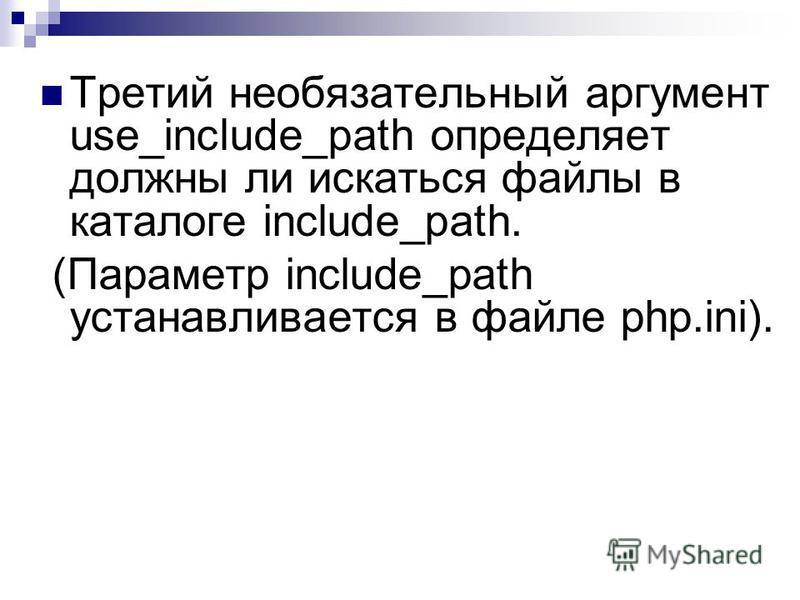 Третий необязательный аргумент use_include_path определяет должны ли искаться файлы в каталоге include_path. (Параметр include_path устанавливается в файле php.ini).