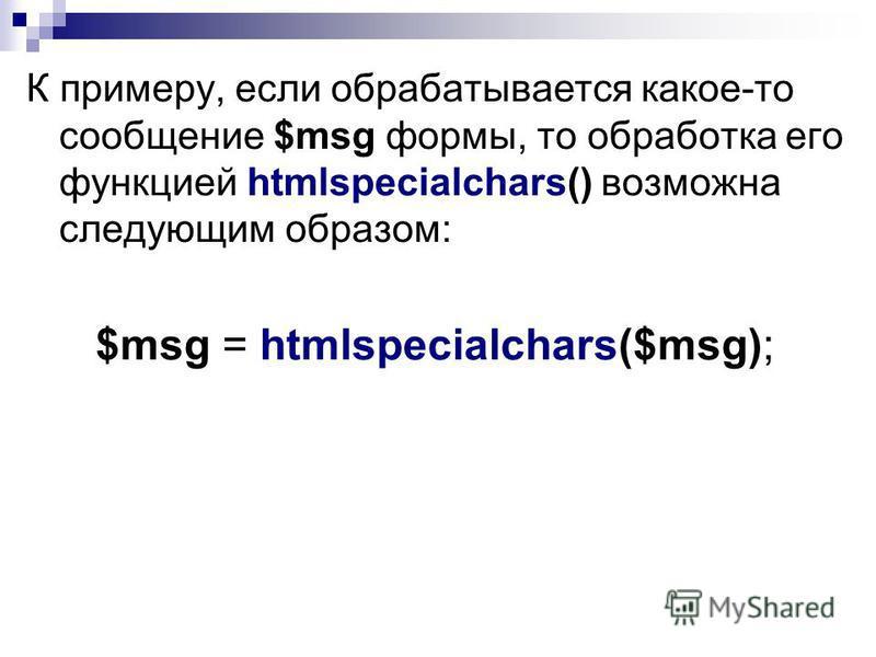 К примеру, если обрабатывается какое-то сообщение $msg формы, то обработка его функцией htmlspecialchars() возможна следующим образом: $msg = htmlspecialchars($msg);