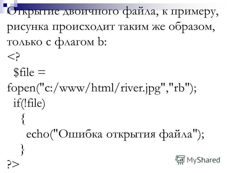 Открытие двоичного файла, к примеру, рисунка происходит таким же образом, только с флагом b: <? $file = fopen(c:/www/html/river.jpg,rb); if(!file) { echo(Ошибка открытия файла); } ?>