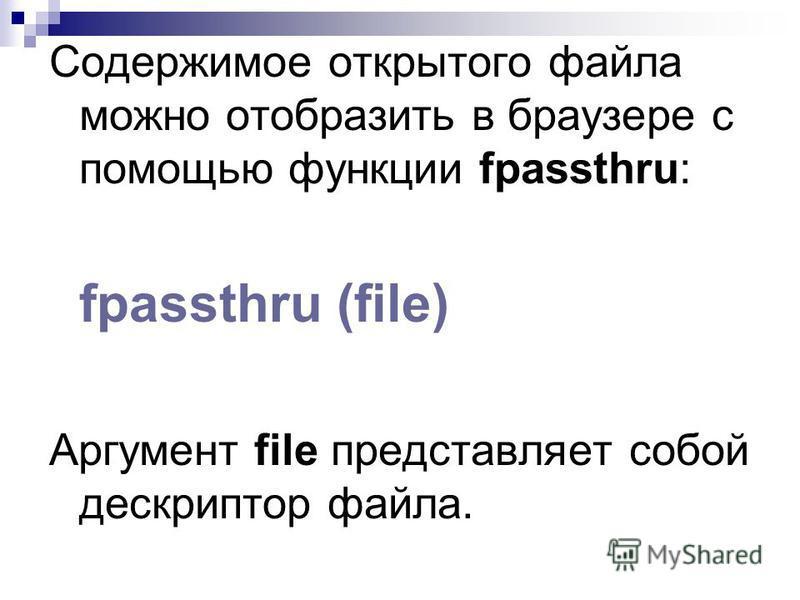 Содержимое открытого файла можно отобразить в браузере с помощью функции fpassthru: fpassthru (file) Аргумент file представляет собой дескриптор файла.
