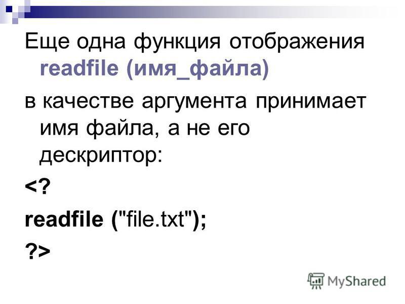 Еще одна функция отображения readfile (имя_файла) в качестве аргумента принимает имя файла, а не его дескриптор: <? readfile (file.txt); ?>