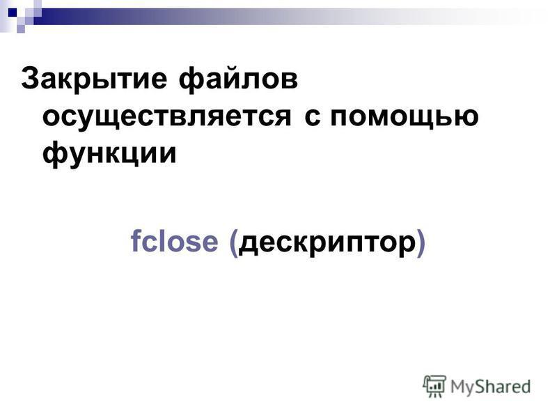 Закрытие файлов осуществляется с помощью функции fclose (дескриптор)