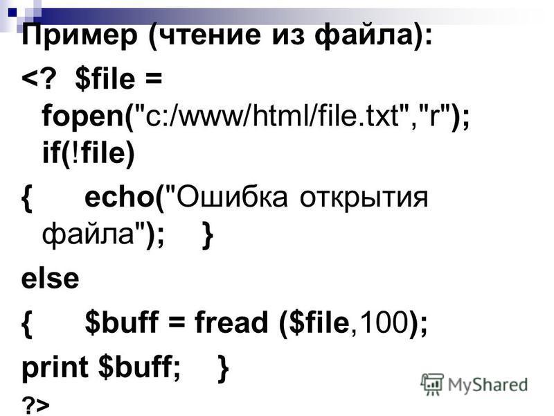 Пример (чтение из файла): <? $file = fopen(c:/www/html/file.txt,r); if(!file) { echo(Ошибка открытия файла); } else { $buff = fread ($file,100); print $buff; } ?>