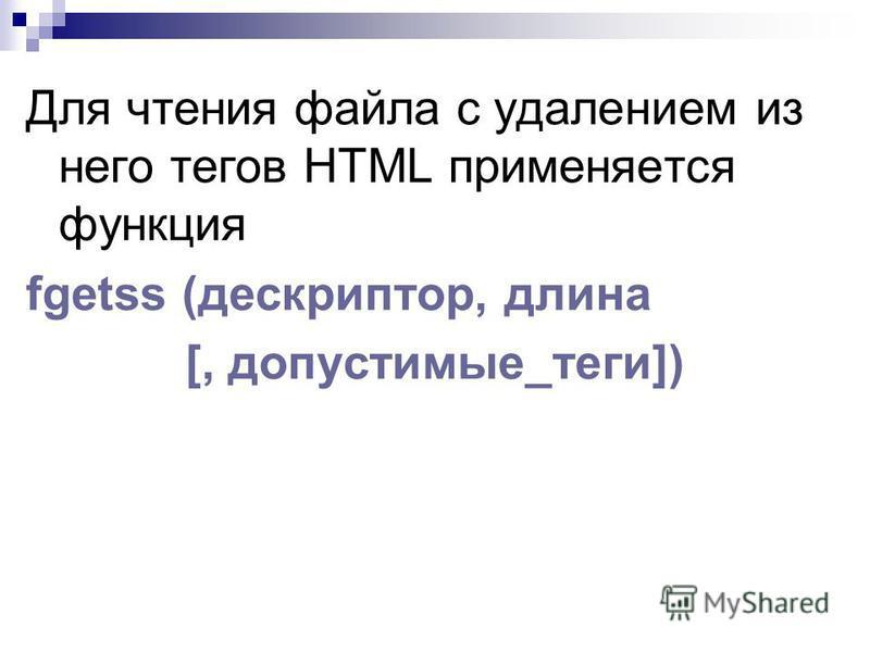 Для чтения файла с удалением из него тегов HTML применяется функция fgetss (дескриптор, длина [, допустимые_теги])