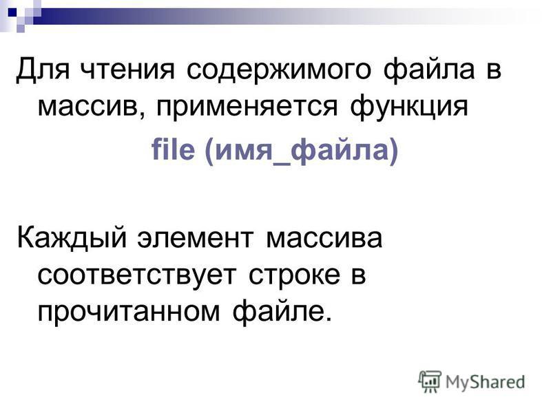 Для чтения содержимого файла в массив, применяется функция file (имя_файла) Каждый элемент массива соответствует строке в прочитанном файле.