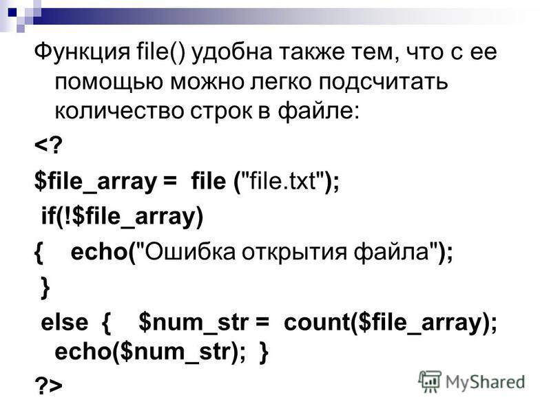 Функция file() удобна также тем, что с ее помощью можно легко подсчитать количество строк в файле: <? $file_array = file (file.txt); if(!$file_array) { echo(Ошибка открытия файла); } else { $num_str = count($file_array); echo($num_str); } ?>