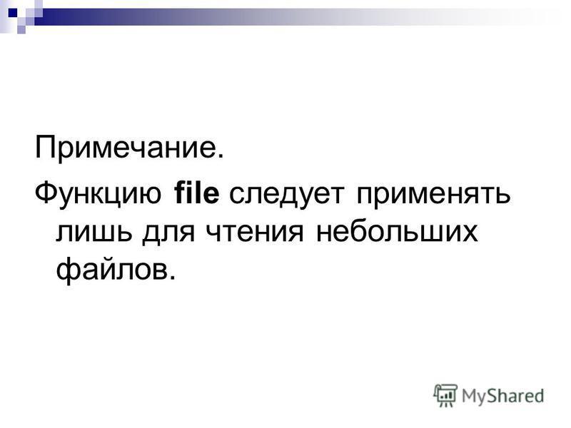 Примечание. Функцию file следует применять лишь для чтения небольших файлов.