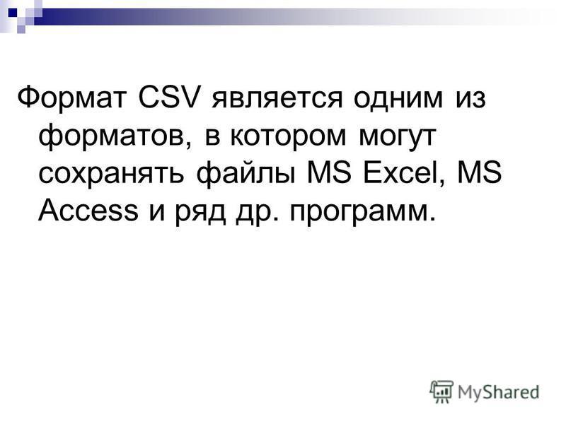 Формат CSV является одним из форматов, в котором могут сохранять файлы MS Excel, MS Access и ряд др. программ.