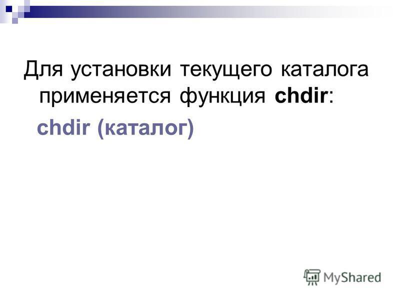 Для установки текущего каталога применяется функция chdir: chdir (каталог)