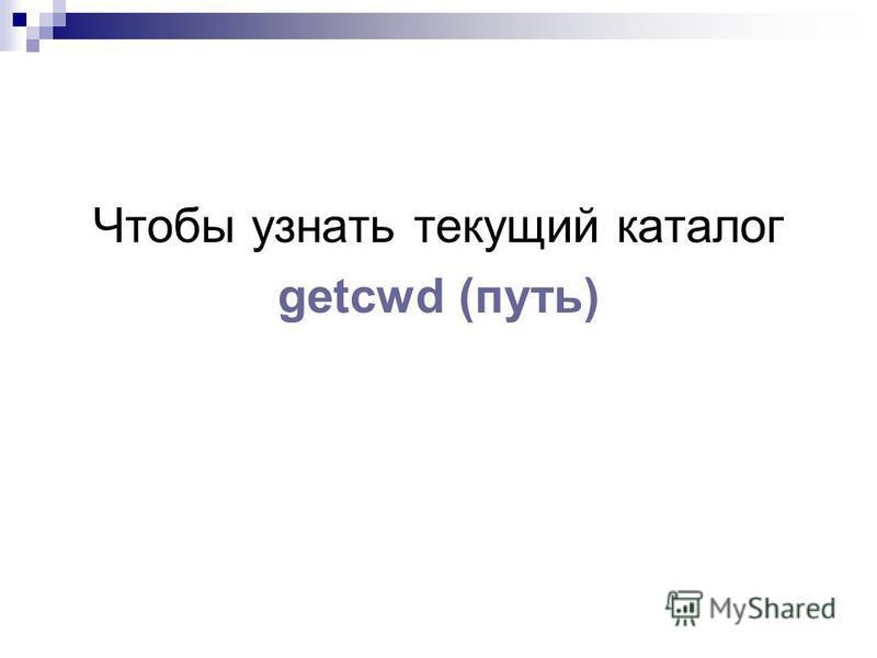 Чтобы узнать текущий каталог getcwd (путь)