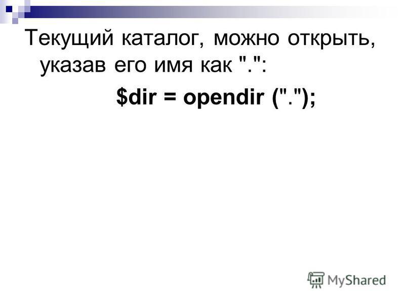 Текущий каталог, можно открыть, указав его имя как .: $dir = opendir (.);