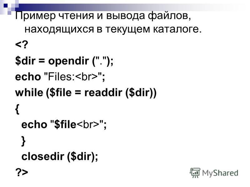 Пример чтения и вывода файлов, находящихся в текущем каталоге. <? $dir = opendir (.); echo Files: ; while ($file = readdir ($dir)) { echo $file ; } closedir ($dir); ?>