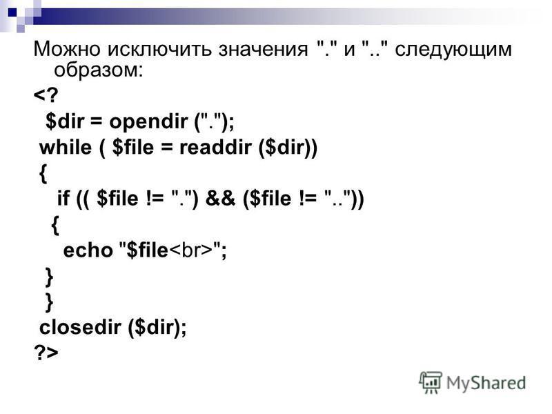Можно исключить значения . и .. следующим образом: <? $dir = opendir (.); while ( $file = readdir ($dir)) { if (( $file != .) && ($file != ..)) { echo $file ; } closedir ($dir); ?>