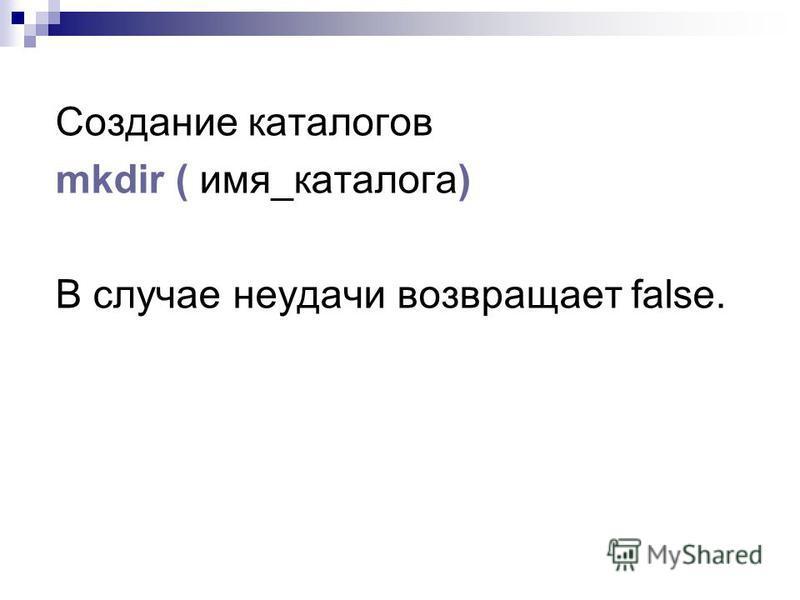 Создание каталогов mkdir ( имя_каталога) В случае неудачи возвращает false.