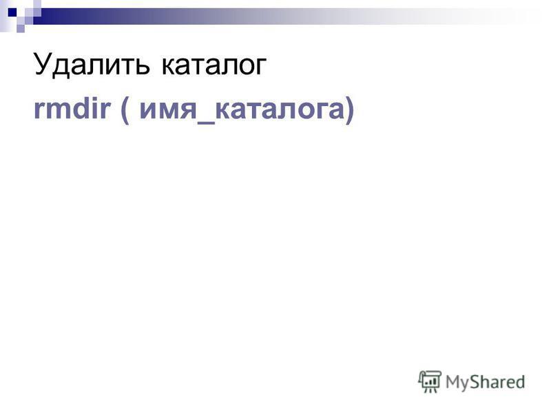 Удалить каталог rmdir ( имя_каталога)