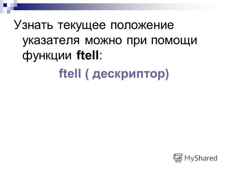 Узнать текущее положение указателя можно при помощи функции ftell: ftell ( дескриптор)