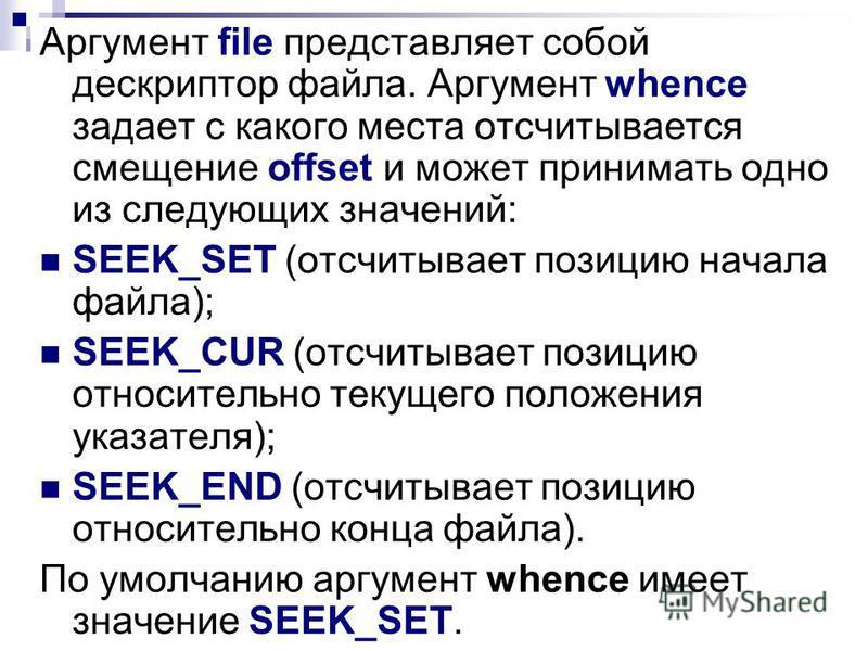 Аргумент file представляет собой дескриптор файла. Аргумент whence задает с какого места отсчитывается смещение offset и может принимать одно из следующих значений: SEEK_SET (отсчитывает позицию начала файла); SEEK_CUR (отсчитывает позицию относитель
