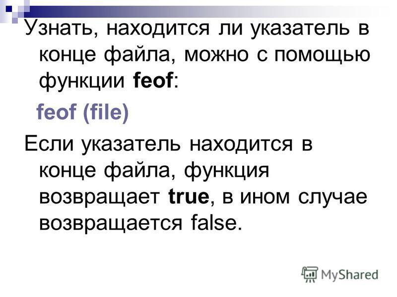 Узнать, находится ли указатель в конце файла, можно с помощью функции feof: feof (file) Если указатель находится в конце файла, функция возвращает true, в ином случае возвращается false.