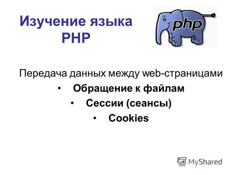Изучение языка РНР Передача данных между web-страницами Обращение к файлам Сессии (сеансы) Cookies