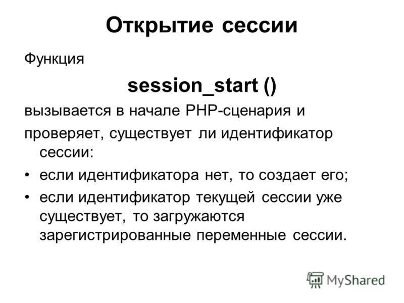 Открытие сессии Функция session_start () вызывается в начале PHP-сценария и проверяет, существует ли идентификатор сессии: если идентификатора нет, то создает его; если идентификатор текущей сессии уже существует, то загружаются зарегистрированные пе