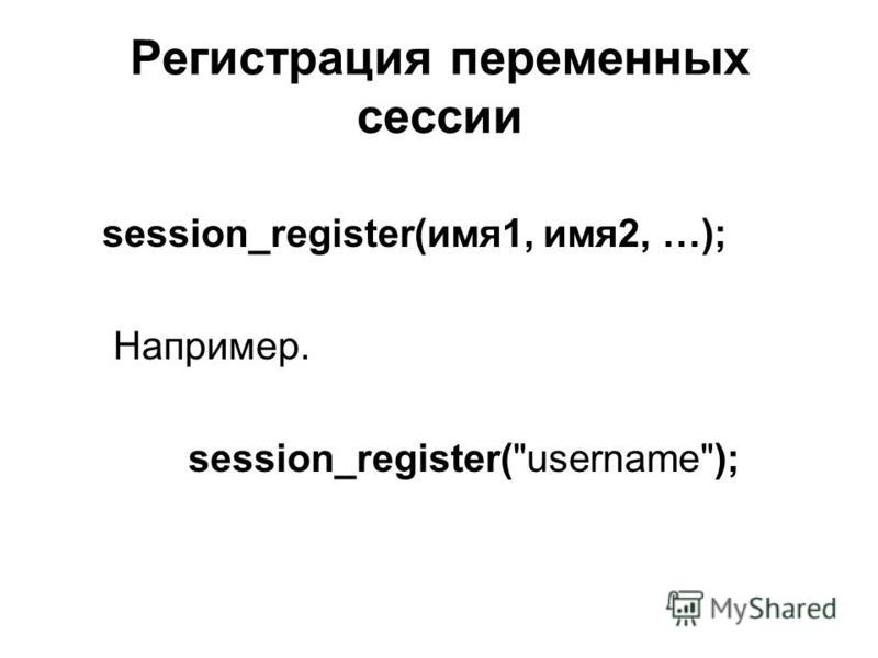 Регистрация переменных сессии session_register(имя 1, имя 2, …); Например. session_register(username);