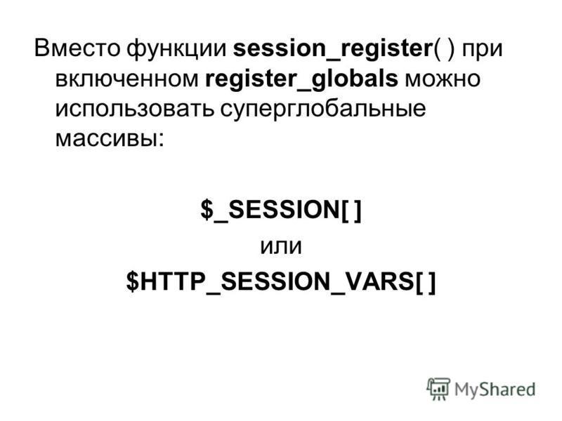 Вместо функции session_register( ) при включенном register_globals можно использовать суперглобальные массивы: $_SESSION[ ] или $HTTP_SESSION_VARS[ ]