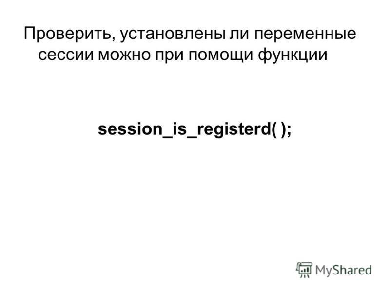 Проверить, установлены ли переменные сессии можно при помощи функции session_is_registerd( );