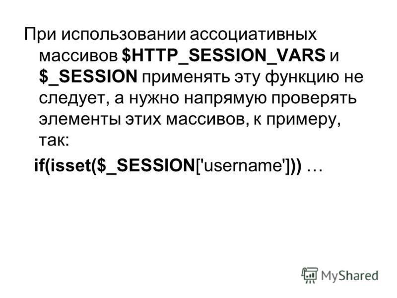 При использовании ассоциативных массивов $HTTP_SESSION_VARS и $_SESSION применять эту функцию не следует, а нужно напрямую проверять элементы этих массивов, к примеру, так: if(isset($_SESSION['username'])) …