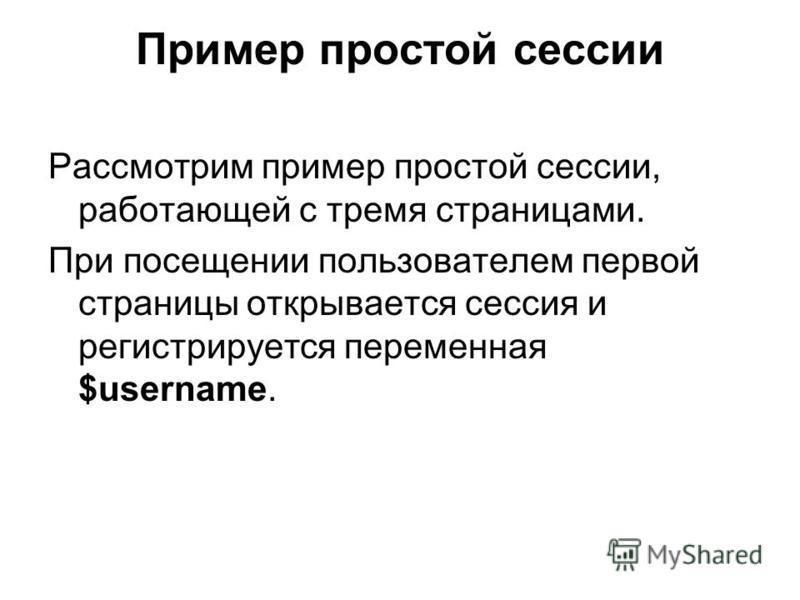 Пример простой сессии Рассмотрим пример простой сессии, работающей с тремя страницами. При посещении пользователем первой страницы открывается сессия и регистрируется переменная $username.