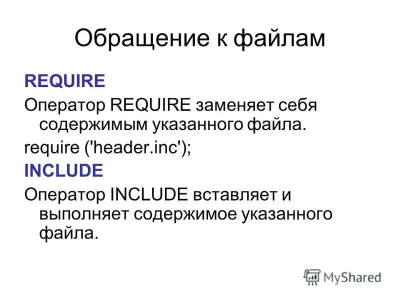 Обращение к файлам REQUIRE Оператор REQUIRE заменяет себя содержимым указанного файла. require ('header.inc'); INCLUDE Оператор INCLUDE вставляет и выполняет содержимое указанного файла.