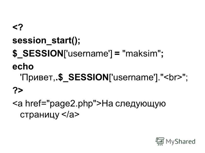 <? session_start(); $_SESSION['username'] = maksim; echo 'Привет,.$_SESSION['username']. ; ?> На следующую страницу