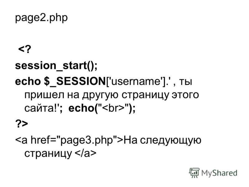 page2. php <? session_start(); echo $_SESSION['username'].', ты пришел на другую страницу этого сайта!'; echo( ); ?> На следующую страницу