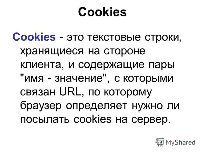 Cookies - это текстовые строки, хранящиеся на стороне клиента, и содержащие пары имя - значение, с которыми связан URL, по которому браузер определяет нужно ли посылать cookies на сервер. Cookies