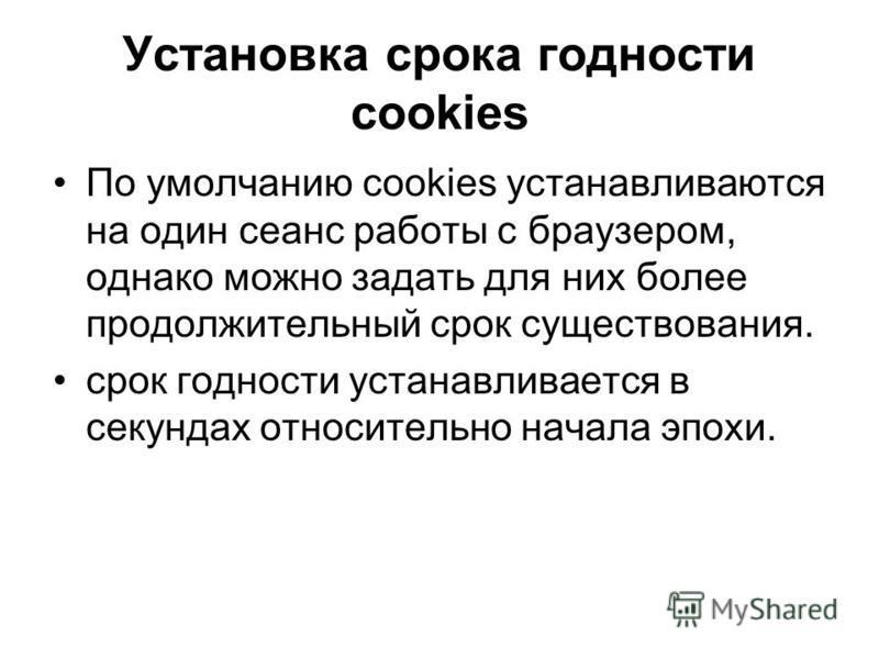 Установка срока годности cookies По умолчанию cookies устанавливаются на один сеанс работы с браузером, однако можно задать для них более продолжительный срок существования. срок годности устанавливается в секундах относительно начала эпохи.